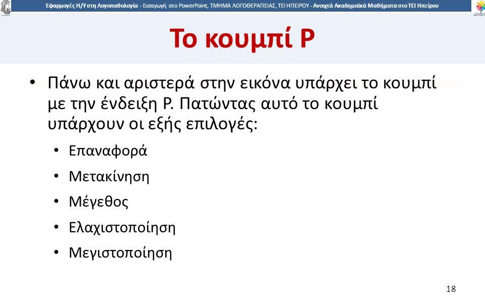 1818 Εφαρμογές Η/Υ στη Λογοπαθολογία - Eισαγωγή στο PowerPoint, ΤΜΗΜΑ ΛΟΓΟΘΕΡΑΠΕΙΑΣ, ΤΕΙ ΗΠΕΙΡΟΥ - Ανοιχτά Ακαδημαϊκά Μαθήματα στο ΤΕΙ Ηπείρου Το κουμπί P Πάνω και αριστερά στην εικόνα υπάρχει το κουμπί με την ένδειξη P.
