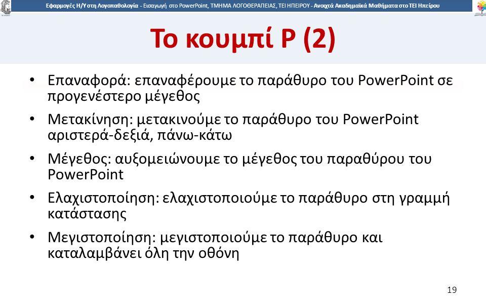 1919 Εφαρμογές Η/Υ στη Λογοπαθολογία - Eισαγωγή στο PowerPoint, ΤΜΗΜΑ ΛΟΓΟΘΕΡΑΠΕΙΑΣ, ΤΕΙ ΗΠΕΙΡΟΥ - Ανοιχτά Ακαδημαϊκά Μαθήματα στο ΤΕΙ Ηπείρου Το κουμπί P (2) Επαναφορά: επαναφέρουμε το παράθυρο του PowerPoint σε προγενέστερο μέγεθος Μετακίνηση: μετακινούμε το παράθυρο του PowerPoint αριστερά-δεξιά, πάνω-κάτω Μέγεθος: αυξομειώνουμε το μέγεθος του παραθύρου του PowerPoint Ελαχιστοποίηση: ελαχιστοποιούμε το παράθυρο στη γραμμή κατάστασης Μεγιστοποίηση: μεγιστοποιούμε το παράθυρο και καταλαμβάνει όλη την οθόνη 19