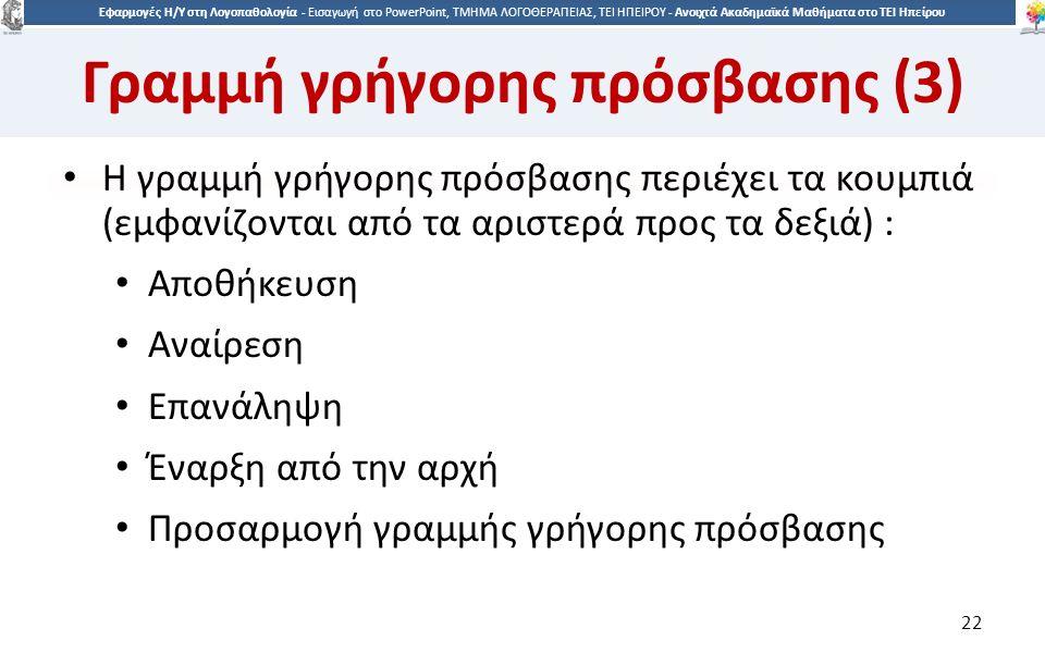 2 Εφαρμογές Η/Υ στη Λογοπαθολογία - Eισαγωγή στο PowerPoint, ΤΜΗΜΑ ΛΟΓΟΘΕΡΑΠΕΙΑΣ, ΤΕΙ ΗΠΕΙΡΟΥ - Ανοιχτά Ακαδημαϊκά Μαθήματα στο ΤΕΙ Ηπείρου Γραμμή γρήγορης πρόσβασης (3) Η γραμμή γρήγορης πρόσβασης περιέχει τα κουμπιά (εμφανίζονται από τα αριστερά προς τα δεξιά) : Αποθήκευση Αναίρεση Επανάληψη Έναρξη από την αρχή Προσαρμογή γραμμής γρήγορης πρόσβασης 22