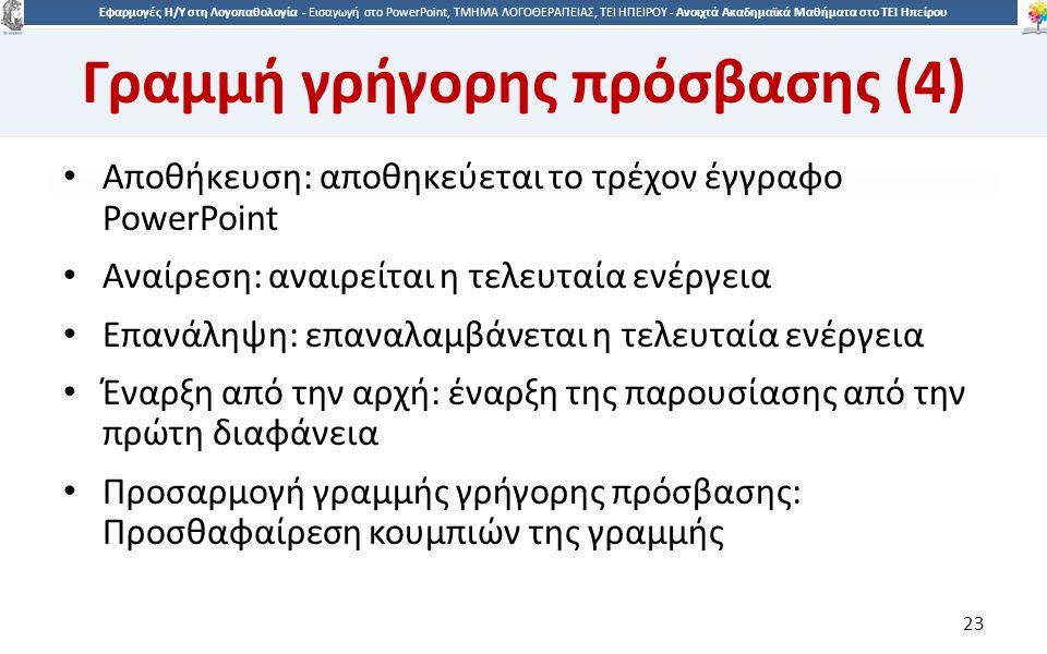 2323 Εφαρμογές Η/Υ στη Λογοπαθολογία - Eισαγωγή στο PowerPoint, ΤΜΗΜΑ ΛΟΓΟΘΕΡΑΠΕΙΑΣ, ΤΕΙ ΗΠΕΙΡΟΥ - Ανοιχτά Ακαδημαϊκά Μαθήματα στο ΤΕΙ Ηπείρου Γραμμή γρήγορης πρόσβασης (4) Αποθήκευση: αποθηκεύεται το τρέχον έγγραφο PowerPoint Αναίρεση: αναιρείται η τελευταία ενέργεια Επανάληψη: επαναλαμβάνεται η τελευταία ενέργεια Έναρξη από την αρχή: έναρξη της παρουσίασης από την πρώτη διαφάνεια Προσαρμογή γραμμής γρήγορης πρόσβασης: Προσθαφαίρεση κουμπιών της γραμμής 23