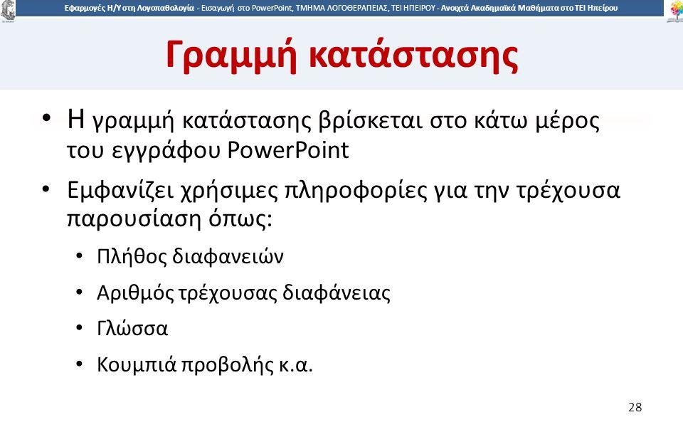 2828 Εφαρμογές Η/Υ στη Λογοπαθολογία - Eισαγωγή στο PowerPoint, ΤΜΗΜΑ ΛΟΓΟΘΕΡΑΠΕΙΑΣ, ΤΕΙ ΗΠΕΙΡΟΥ - Ανοιχτά Ακαδημαϊκά Μαθήματα στο ΤΕΙ Ηπείρου Γραμμή κατάστασης Η γραμμή κατάστασης βρίσκεται στο κάτω μέρος του εγγράφου PowerPoint Εμφανίζει χρήσιμες πληροφορίες για την τρέχουσα παρουσίαση όπως: Πλήθος διαφανειών Αριθμός τρέχουσας διαφάνειας Γλώσσα Κουμπιά προβολής κ.α.