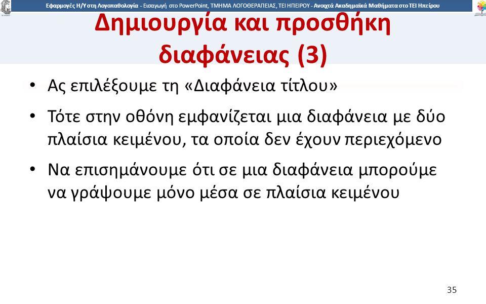 3535 Εφαρμογές Η/Υ στη Λογοπαθολογία - Eισαγωγή στο PowerPoint, ΤΜΗΜΑ ΛΟΓΟΘΕΡΑΠΕΙΑΣ, ΤΕΙ ΗΠΕΙΡΟΥ - Ανοιχτά Ακαδημαϊκά Μαθήματα στο ΤΕΙ Ηπείρου Δημιουργία και προσθήκη διαφάνειας (3) Ας επιλέξουμε τη «Διαφάνεια τίτλου» Τότε στην οθόνη εμφανίζεται μια διαφάνεια με δύο πλαίσια κειμένου, τα οποία δεν έχουν περιεχόμενο Να επισημάνουμε ότι σε μια διαφάνεια μπορούμε να γράψουμε μόνο μέσα σε πλαίσια κειμένου 35