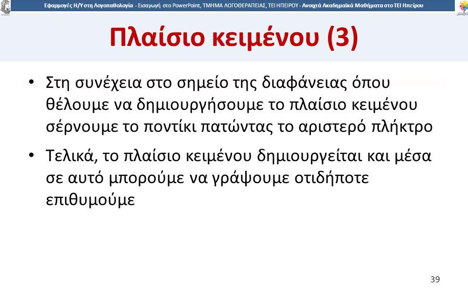 3939 Εφαρμογές Η/Υ στη Λογοπαθολογία - Eισαγωγή στο PowerPoint, ΤΜΗΜΑ ΛΟΓΟΘΕΡΑΠΕΙΑΣ, ΤΕΙ ΗΠΕΙΡΟΥ - Ανοιχτά Ακαδημαϊκά Μαθήματα στο ΤΕΙ Ηπείρου Πλαίσιο κειμένου (3) Στη συνέχεια στο σημείο της διαφάνειας όπου θέλουμε να δημιουργήσουμε το πλαίσιο κειμένου σέρνουμε το ποντίκι πατώντας το αριστερό πλήκτρο Τελικά, το πλαίσιο κειμένου δημιουργείται και μέσα σε αυτό μπορούμε να γράψουμε οτιδήποτε επιθυμούμε 39