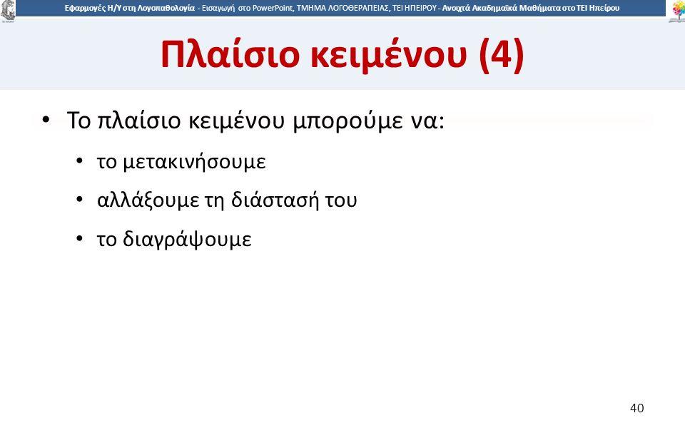 4040 Εφαρμογές Η/Υ στη Λογοπαθολογία - Eισαγωγή στο PowerPoint, ΤΜΗΜΑ ΛΟΓΟΘΕΡΑΠΕΙΑΣ, ΤΕΙ ΗΠΕΙΡΟΥ - Ανοιχτά Ακαδημαϊκά Μαθήματα στο ΤΕΙ Ηπείρου Πλαίσιο κειμένου (4) Το πλαίσιο κειμένου μπορούμε να: το μετακινήσουμε αλλάξουμε τη διάστασή του το διαγράψουμε 40