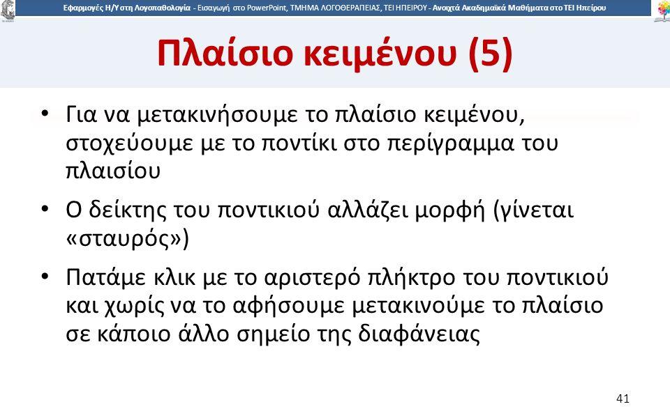 4141 Εφαρμογές Η/Υ στη Λογοπαθολογία - Eισαγωγή στο PowerPoint, ΤΜΗΜΑ ΛΟΓΟΘΕΡΑΠΕΙΑΣ, ΤΕΙ ΗΠΕΙΡΟΥ - Ανοιχτά Ακαδημαϊκά Μαθήματα στο ΤΕΙ Ηπείρου Πλαίσιο κειμένου (5) Για να μετακινήσουμε το πλαίσιο κειμένου, στοχεύουμε με το ποντίκι στο περίγραμμα του πλαισίου Ο δείκτης του ποντικιού αλλάζει μορφή (γίνεται «σταυρός») Πατάμε κλικ με το αριστερό πλήκτρο του ποντικιού και χωρίς να το αφήσουμε μετακινούμε το πλαίσιο σε κάποιο άλλο σημείο της διαφάνειας 41