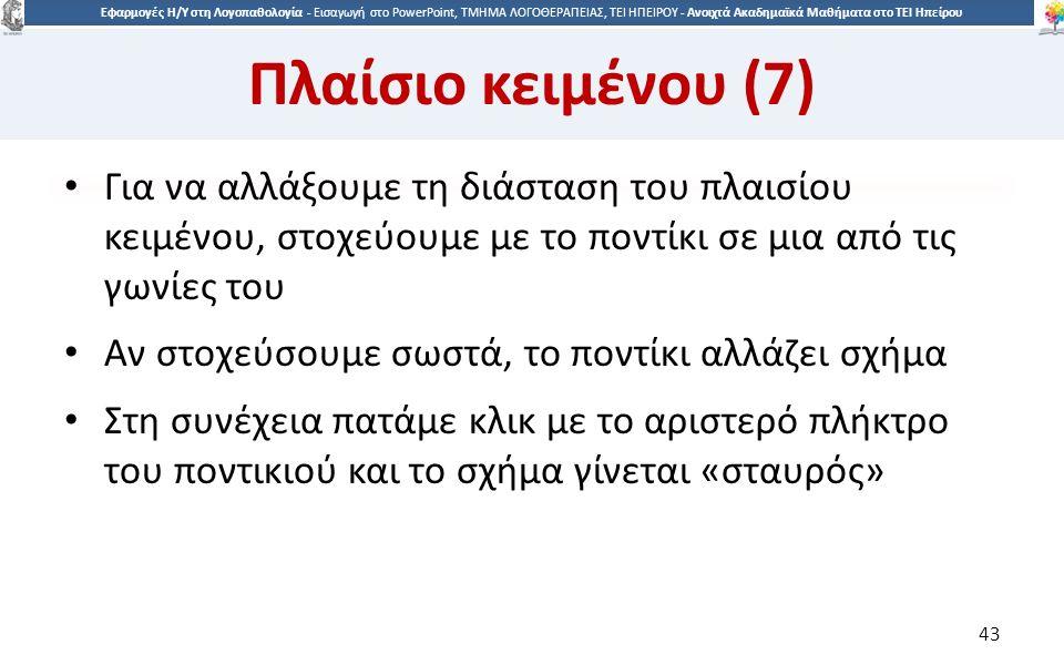 4343 Εφαρμογές Η/Υ στη Λογοπαθολογία - Eισαγωγή στο PowerPoint, ΤΜΗΜΑ ΛΟΓΟΘΕΡΑΠΕΙΑΣ, ΤΕΙ ΗΠΕΙΡΟΥ - Ανοιχτά Ακαδημαϊκά Μαθήματα στο ΤΕΙ Ηπείρου Πλαίσιο κειμένου (7) Για να αλλάξουμε τη διάσταση του πλαισίου κειμένου, στοχεύουμε με το ποντίκι σε μια από τις γωνίες του Αν στοχεύσουμε σωστά, το ποντίκι αλλάζει σχήμα Στη συνέχεια πατάμε κλικ με το αριστερό πλήκτρο του ποντικιού και το σχήμα γίνεται «σταυρός» 43