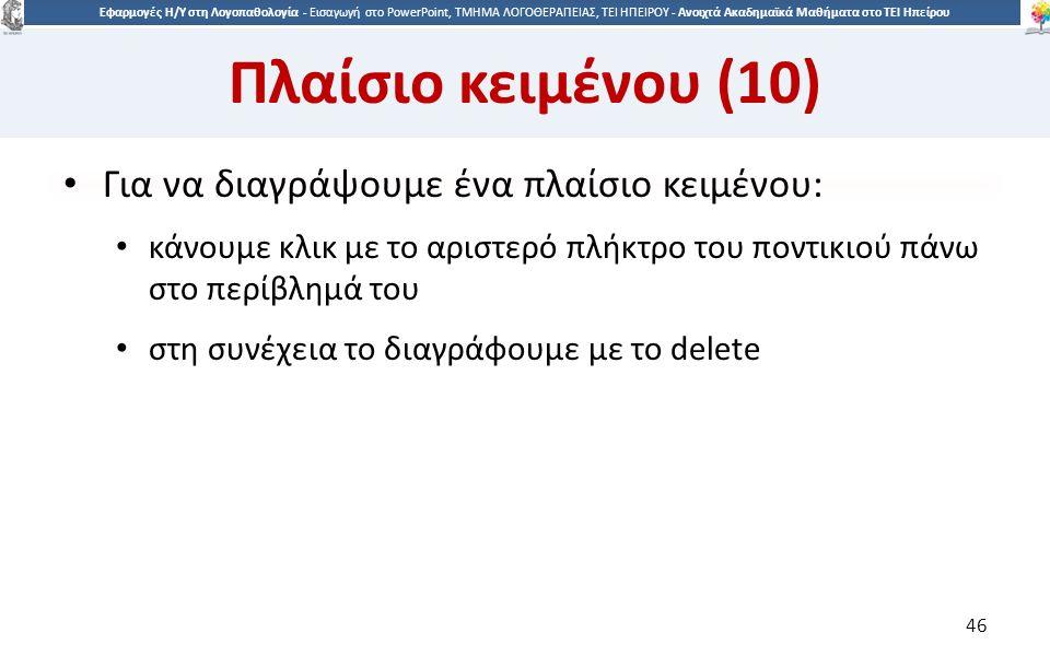 4646 Εφαρμογές Η/Υ στη Λογοπαθολογία - Eισαγωγή στο PowerPoint, ΤΜΗΜΑ ΛΟΓΟΘΕΡΑΠΕΙΑΣ, ΤΕΙ ΗΠΕΙΡΟΥ - Ανοιχτά Ακαδημαϊκά Μαθήματα στο ΤΕΙ Ηπείρου Πλαίσιο κειμένου (10) Για να διαγράψουμε ένα πλαίσιο κειμένου: κάνουμε κλικ με το αριστερό πλήκτρο του ποντικιού πάνω στο περίβλημά του στη συνέχεια το διαγράφουμε με το delete 46