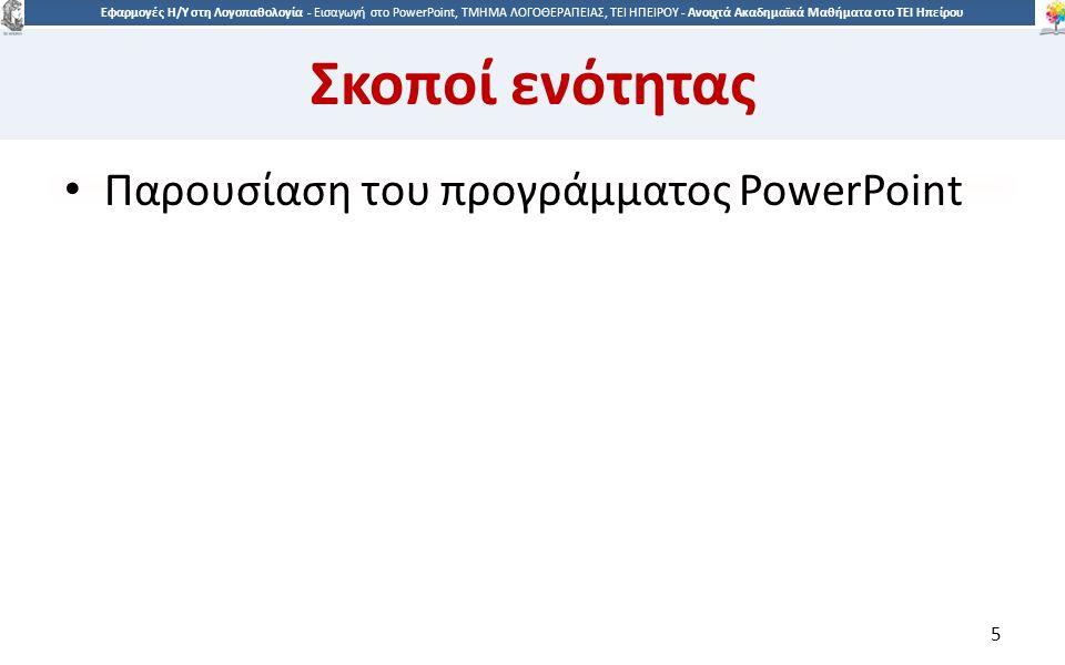 5 Εφαρμογές Η/Υ στη Λογοπαθολογία - Eισαγωγή στο PowerPoint, ΤΜΗΜΑ ΛΟΓΟΘΕΡΑΠΕΙΑΣ, ΤΕΙ ΗΠΕΙΡΟΥ - Ανοιχτά Ακαδημαϊκά Μαθήματα στο ΤΕΙ Ηπείρου Σκοποί ενότητας Παρουσίαση του προγράμματος PowerPoint 5