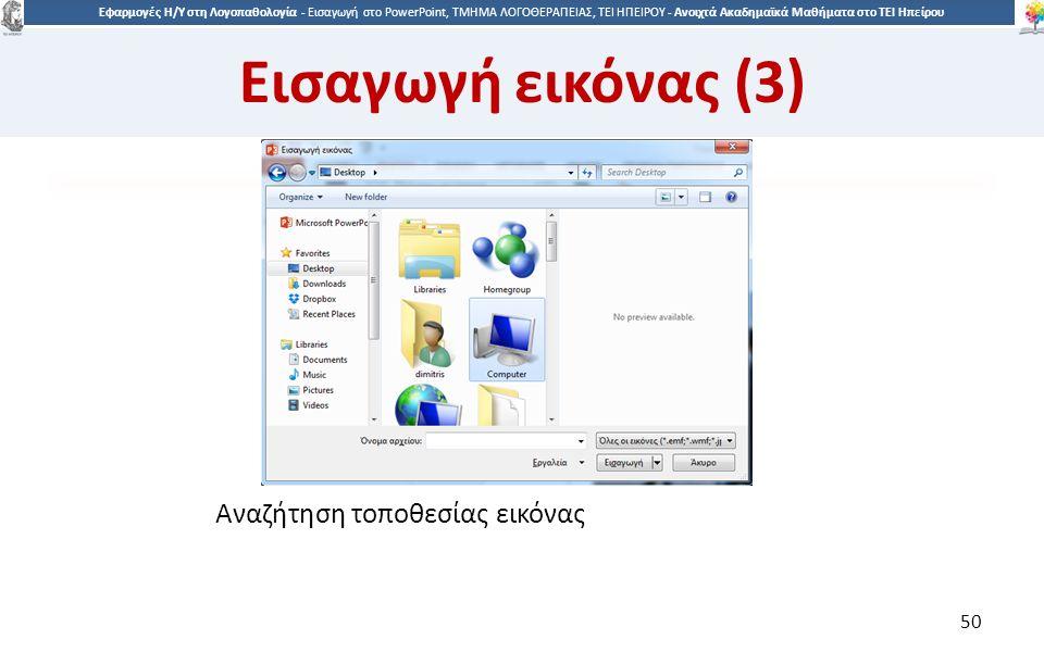 5050 Εφαρμογές Η/Υ στη Λογοπαθολογία - Eισαγωγή στο PowerPoint, ΤΜΗΜΑ ΛΟΓΟΘΕΡΑΠΕΙΑΣ, ΤΕΙ ΗΠΕΙΡΟΥ - Ανοιχτά Ακαδημαϊκά Μαθήματα στο ΤΕΙ Ηπείρου Αναζήτηση τοποθεσίας εικόνας 50 Εισαγωγή εικόνας (3)