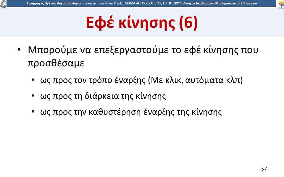 5757 Εφαρμογές Η/Υ στη Λογοπαθολογία - Eισαγωγή στο PowerPoint, ΤΜΗΜΑ ΛΟΓΟΘΕΡΑΠΕΙΑΣ, ΤΕΙ ΗΠΕΙΡΟΥ - Ανοιχτά Ακαδημαϊκά Μαθήματα στο ΤΕΙ Ηπείρου Εφέ κίνησης (6) Μπορούμε να επεξεργαστούμε το εφέ κίνησης που προσθέσαμε ως προς τον τρόπο έναρξης (Με κλικ, αυτόματα κλπ) ως προς τη διάρκεια της κίνησης ως προς την καθυστέρηση έναρξης της κίνησης 57