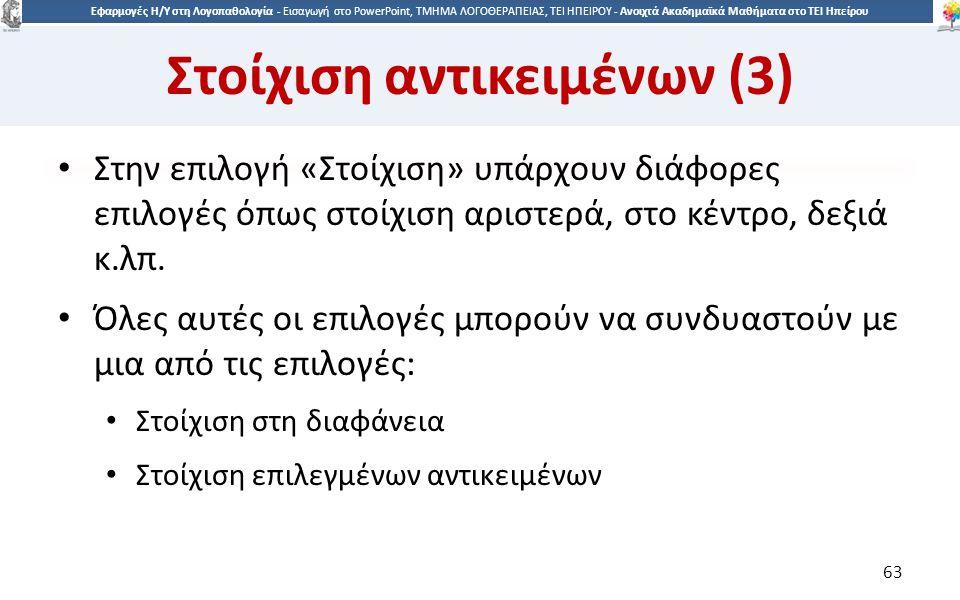 6363 Εφαρμογές Η/Υ στη Λογοπαθολογία - Eισαγωγή στο PowerPoint, ΤΜΗΜΑ ΛΟΓΟΘΕΡΑΠΕΙΑΣ, ΤΕΙ ΗΠΕΙΡΟΥ - Ανοιχτά Ακαδημαϊκά Μαθήματα στο ΤΕΙ Ηπείρου Στοίχιση αντικειμένων (3) Στην επιλογή «Στοίχιση» υπάρχουν διάφορες επιλογές όπως στοίχιση αριστερά, στο κέντρο, δεξιά κ.λπ.