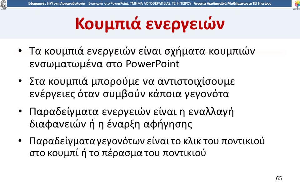 6565 Εφαρμογές Η/Υ στη Λογοπαθολογία - Eισαγωγή στο PowerPoint, ΤΜΗΜΑ ΛΟΓΟΘΕΡΑΠΕΙΑΣ, ΤΕΙ ΗΠΕΙΡΟΥ - Ανοιχτά Ακαδημαϊκά Μαθήματα στο ΤΕΙ Ηπείρου Κουμπιά ενεργειών Τα κουμπιά ενεργειών είναι σχήματα κουμπιών ενσωματωμένα στο PowerPoint Στα κουμπιά μπορούμε να αντιστοιχίσουμε ενέργειες όταν συμβούν κάποια γεγονότα Παραδείγματα ενεργειών είναι η εναλλαγή διαφανειών ή η έναρξη αφήγησης Παραδείγματα γεγονότων είναι το κλικ του ποντικιού στο κουμπί ή το πέρασμα του ποντικιού 65