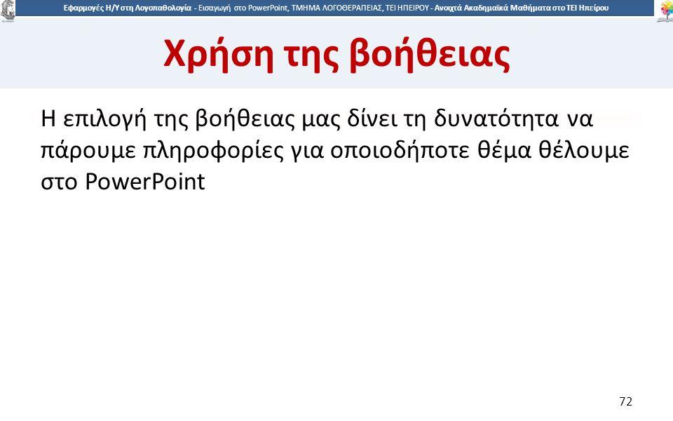 7272 Εφαρμογές Η/Υ στη Λογοπαθολογία - Eισαγωγή στο PowerPoint, ΤΜΗΜΑ ΛΟΓΟΘΕΡΑΠΕΙΑΣ, ΤΕΙ ΗΠΕΙΡΟΥ - Ανοιχτά Ακαδημαϊκά Μαθήματα στο ΤΕΙ Ηπείρου Χρήση της βοήθειας Η επιλογή της βοήθειας μας δίνει τη δυνατότητα να πάρουμε πληροφορίες για οποιοδήποτε θέμα θέλουμε στο PowerPoint 72
