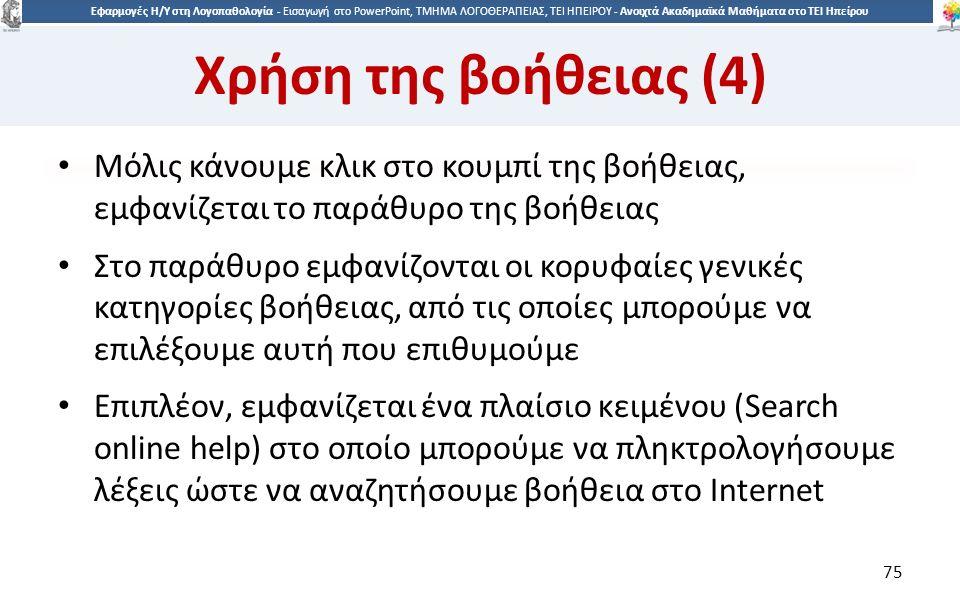 7575 Εφαρμογές Η/Υ στη Λογοπαθολογία - Eισαγωγή στο PowerPoint, ΤΜΗΜΑ ΛΟΓΟΘΕΡΑΠΕΙΑΣ, ΤΕΙ ΗΠΕΙΡΟΥ - Ανοιχτά Ακαδημαϊκά Μαθήματα στο ΤΕΙ Ηπείρου Χρήση της βοήθειας (4) Μόλις κάνουμε κλικ στο κουμπί της βοήθειας, εμφανίζεται το παράθυρο της βοήθειας Στο παράθυρο εμφανίζονται οι κορυφαίες γενικές κατηγορίες βοήθειας, από τις οποίες μπορούμε να επιλέξουμε αυτή που επιθυμούμε Επιπλέον, εμφανίζεται ένα πλαίσιο κειμένου (Search online help) στο οποίο μπορούμε να πληκτρολογήσουμε λέξεις ώστε να αναζητήσουμε βοήθεια στο Internet 75