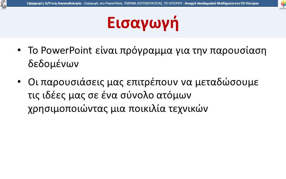 8 Εφαρμογές Η/Υ στη Λογοπαθολογία - Eισαγωγή στο PowerPoint, ΤΜΗΜΑ ΛΟΓΟΘΕΡΑΠΕΙΑΣ, ΤΕΙ ΗΠΕΙΡΟΥ - Ανοιχτά Ακαδημαϊκά Μαθήματα στο ΤΕΙ Ηπείρου Εισαγωγή To PowerPoint είναι πρόγραμμα για την παρουσίαση δεδομένων Οι παρουσιάσεις μας επιτρέπουν να μεταδώσουμε τις ιδέες μας σε ένα σύνολο ατόμων χρησιμοποιώντας μια ποικιλία τεχνικών
