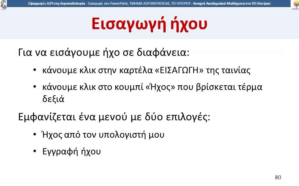 8080 Εφαρμογές Η/Υ στη Λογοπαθολογία - Eισαγωγή στο PowerPoint, ΤΜΗΜΑ ΛΟΓΟΘΕΡΑΠΕΙΑΣ, ΤΕΙ ΗΠΕΙΡΟΥ - Ανοιχτά Ακαδημαϊκά Μαθήματα στο ΤΕΙ Ηπείρου Εισαγωγή ήχου Για να εισάγουμε ήχο σε διαφάνεια: κάνουμε κλικ στην καρτέλα «ΕΙΣΑΓΩΓΗ» της ταινίας κάνουμε κλικ στο κουμπί «Ήχος» που βρίσκεται τέρμα δεξιά Εμφανίζεται ένα μενού με δύο επιλογές: Ήχος από τον υπολογιστή μου Εγγραφή ήχου 80