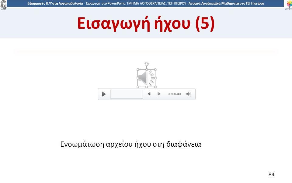 8484 Εφαρμογές Η/Υ στη Λογοπαθολογία - Eισαγωγή στο PowerPoint, ΤΜΗΜΑ ΛΟΓΟΘΕΡΑΠΕΙΑΣ, ΤΕΙ ΗΠΕΙΡΟΥ - Ανοιχτά Ακαδημαϊκά Μαθήματα στο ΤΕΙ Ηπείρου Ενσωμάτωση αρχείου ήχου στη διαφάνεια 84 Εισαγωγή ήχου (5)
