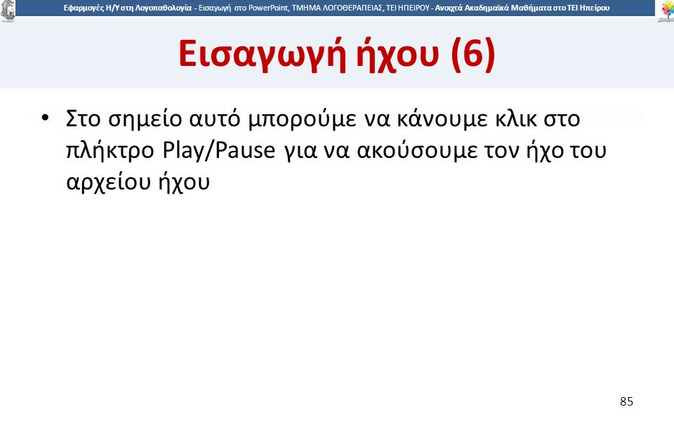 8585 Εφαρμογές Η/Υ στη Λογοπαθολογία - Eισαγωγή στο PowerPoint, ΤΜΗΜΑ ΛΟΓΟΘΕΡΑΠΕΙΑΣ, ΤΕΙ ΗΠΕΙΡΟΥ - Ανοιχτά Ακαδημαϊκά Μαθήματα στο ΤΕΙ Ηπείρου Εισαγωγή ήχου (6) Στο σημείο αυτό μπορούμε να κάνουμε κλικ στο πλήκτρο Play/Pause για να ακούσουμε τον ήχο του αρχείου ήχου 85