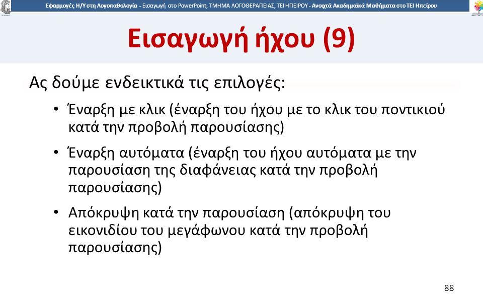 8 Εφαρμογές Η/Υ στη Λογοπαθολογία - Eισαγωγή στο PowerPoint, ΤΜΗΜΑ ΛΟΓΟΘΕΡΑΠΕΙΑΣ, ΤΕΙ ΗΠΕΙΡΟΥ - Ανοιχτά Ακαδημαϊκά Μαθήματα στο ΤΕΙ Ηπείρου Εισαγωγή ήχου (9) Ας δούμε ενδεικτικά τις επιλογές: Έναρξη με κλικ (έναρξη του ήχου με το κλικ του ποντικιού κατά την προβολή παρουσίασης) Έναρξη αυτόματα (έναρξη του ήχου αυτόματα με την παρουσίαση της διαφάνειας κατά την προβολή παρουσίασης) Απόκρυψη κατά την παρουσίαση (απόκρυψη του εικονιδίου του μεγάφωνου κατά την προβολή παρουσίασης) 88