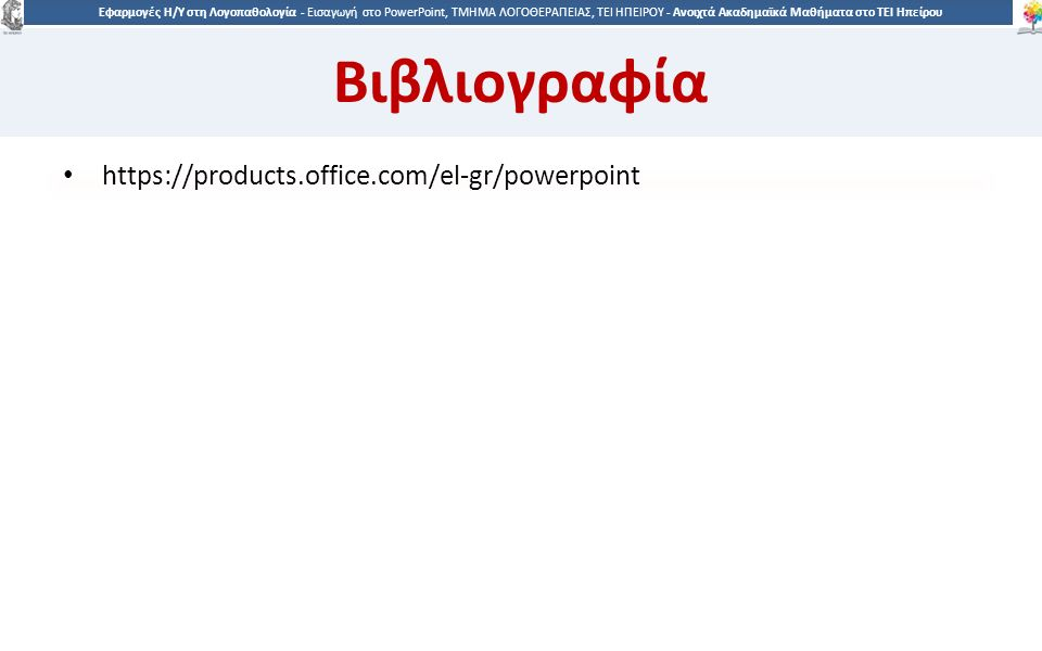 9090 Εφαρμογές Η/Υ στη Λογοπαθολογία - Eισαγωγή στο PowerPoint, ΤΜΗΜΑ ΛΟΓΟΘΕΡΑΠΕΙΑΣ, ΤΕΙ ΗΠΕΙΡΟΥ - Ανοιχτά Ακαδημαϊκά Μαθήματα στο ΤΕΙ Ηπείρου Βιβλιογραφία https://products.office.com/el-gr/powerpoint