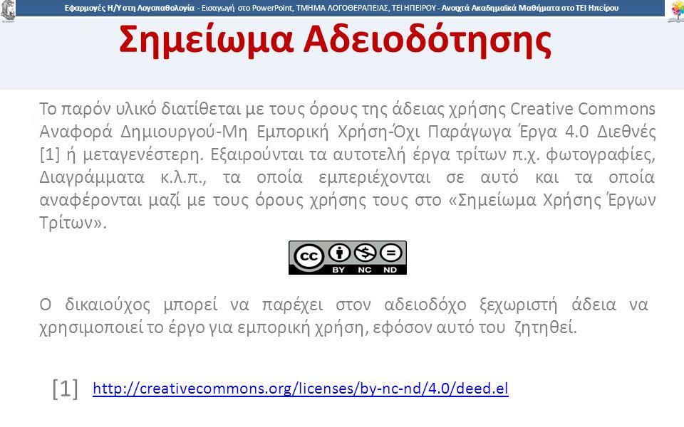 9292 Εφαρμογές Η/Υ στη Λογοπαθολογία - Eισαγωγή στο PowerPoint, ΤΜΗΜΑ ΛΟΓΟΘΕΡΑΠΕΙΑΣ, ΤΕΙ ΗΠΕΙΡΟΥ - Ανοιχτά Ακαδημαϊκά Μαθήματα στο ΤΕΙ Ηπείρου Σημείωμα Αδειοδότησης Το παρόν υλικό διατίθεται με τους όρους της άδειας χρήσης Creative Commons Αναφορά Δημιουργού-Μη Εμπορική Χρήση-Όχι Παράγωγα Έργα 4.0 Διεθνές [1] ή μεταγενέστερη.