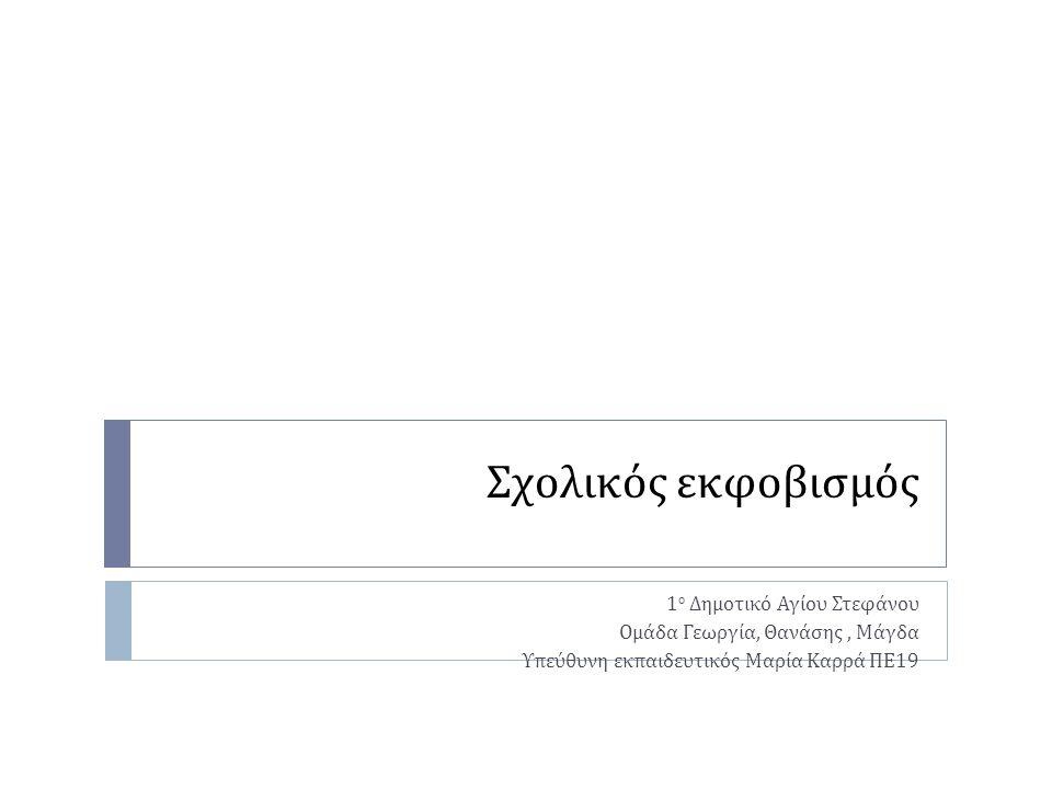 Σχολικός εκφοβισμός 1 ο Δημοτικό Αγίου Στεφάνου Ομάδα Γεωργία, Θανάσης, Μάγδα Υπεύθυνη εκπαιδευτικός Μαρία Καρρά ΠΕ 19