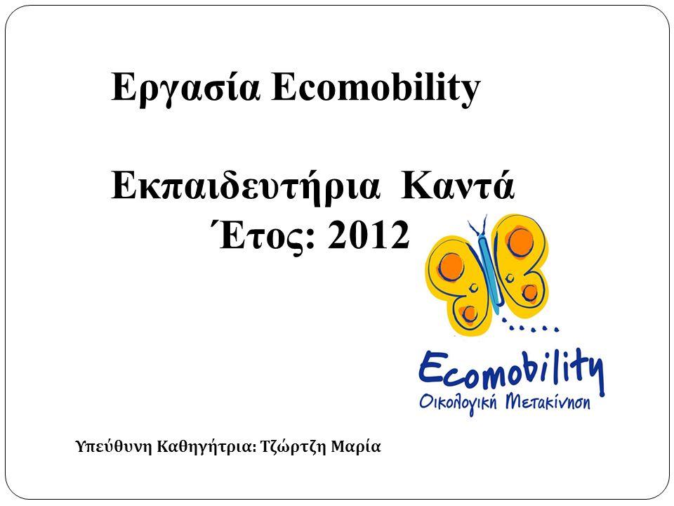 Εργασία Ecomobility Εκπαιδευτήρια Καντά Έτος: 2012 Υπεύθυνη Καθηγήτρια : Τζώρτζη Μαρία