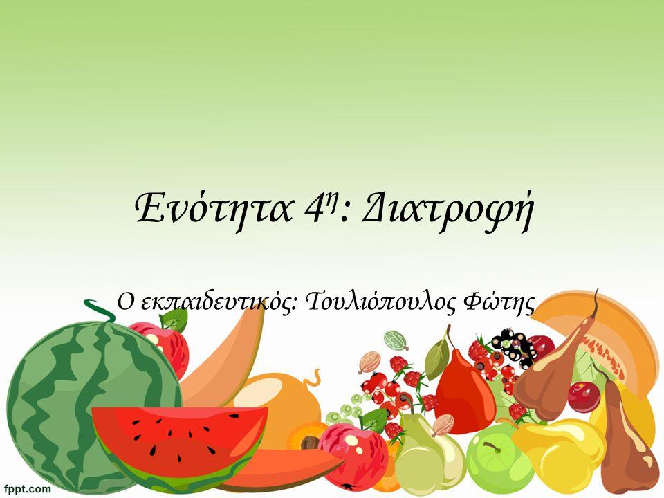 Ενότητα 4 η : Διατροφή Ο εκπαιδευτικός: Τουλιόπουλος Φώτης