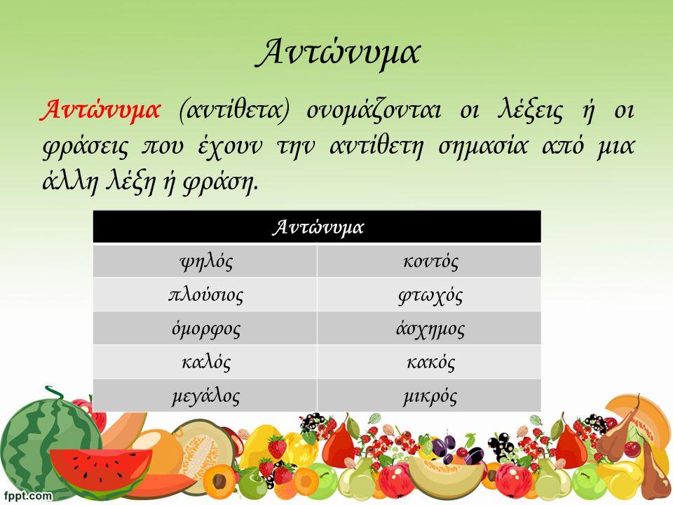 Αντώνυμα Αντώνυμα (αντίθετα) ονομάζονται οι λέξεις ή οι φράσεις που έχουν την αντίθετη σημασία από μια άλλη λέξη ή φράση.