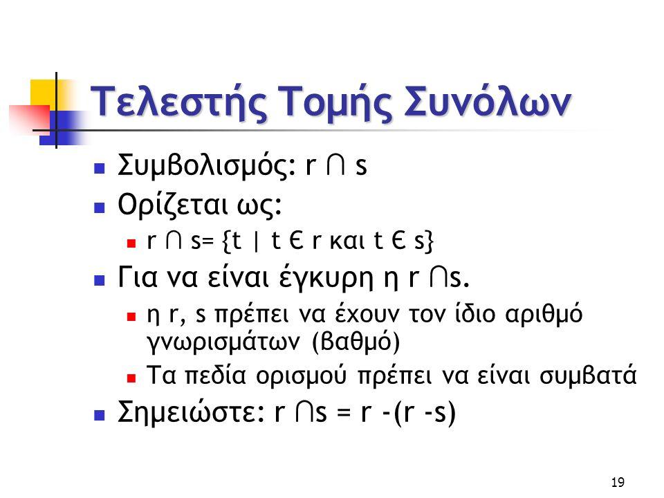 19 Τελεστής Τομής Συνόλων Συμβολισμός: r ∩ s Ορίζεται ως: r ∩ s= {t | t Є r και t Є s} Για να είναι έγκυρη η r ∩ s.