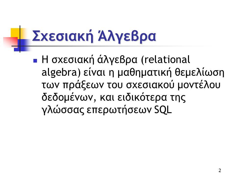 2 Σχεσιακή Άλγεβρα Η σχεσιακή άλγεβρα (relational algebra) είναι η μαθηματική θεμελίωση των πράξεων του σχεσιακού μοντέλου δεδομένων, και ειδικότερα της γλώσσας επερωτήσεων SQL