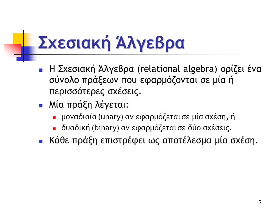 3 Σχεσιακή Άλγεβρα H Σχεσιακή Άλγεβρα (relational algebra) ορίζει ένα σύνολο πράξεων που εφαρμόζονται σε μία ή περισσότερες σχέσεις.