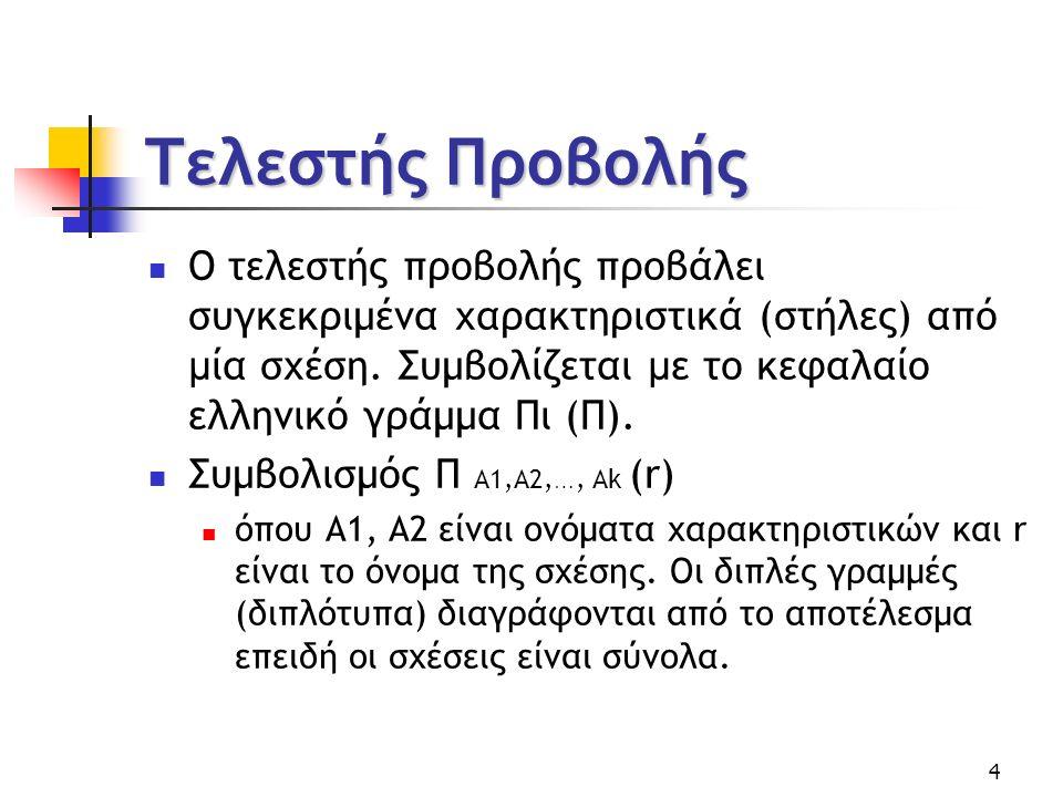 4 Τελεστής Προβολής Ο τελεστής προβολής προβάλει συγκεκριμένα χαρακτηριστικά (στήλες) από µ ία σχέση.