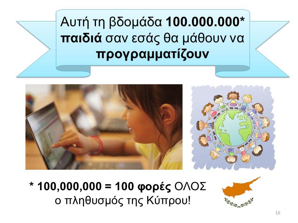 Αυτή τη βδομάδα 100.000.000* παιδιά σαν εσάς θα μάθουν να προγραμματίζουν * 100,000,000 = 100 φορές ΟΛΟΣ ο ο πληθυσμός της Κύπρου! 16