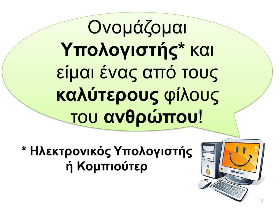 Ονομάζομαι Υπολογιστής* και είμαι ένας από τους καλύτερους φίλους του ανθρώπου! * Ηλεκτρονικός Υπολογιστής ή Κομπιούτερ 3
