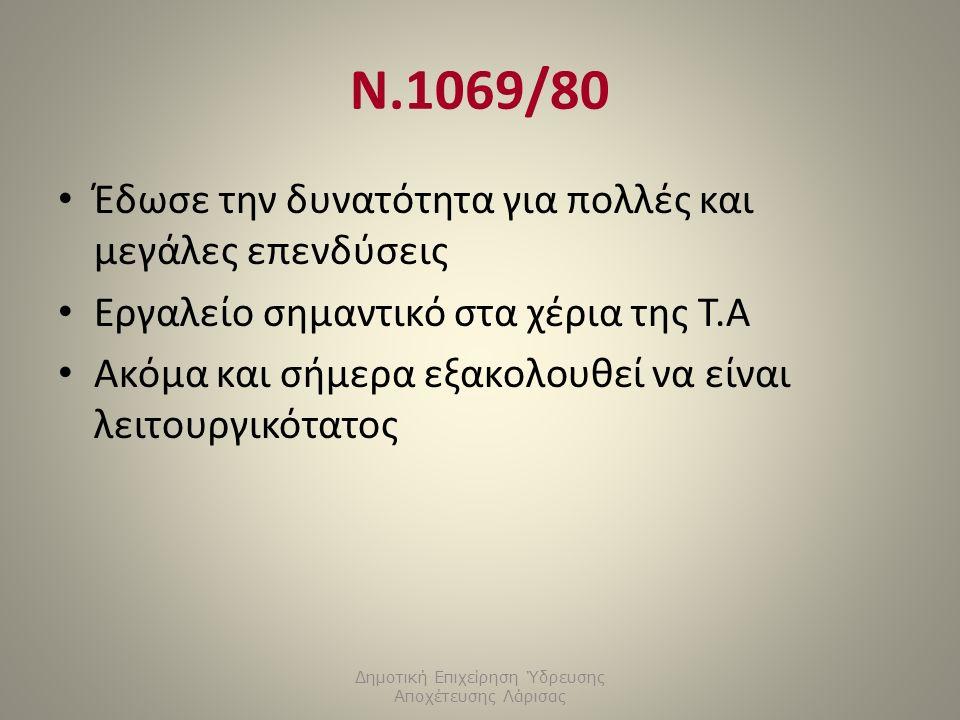 Ν.1069/80 Έδωσε την δυνατότητα για πολλές και μεγάλες επενδύσεις Εργαλείο σημαντικό στα χέρια της Τ.Α Ακόμα και σήμερα εξακολουθεί να είναι λειτουργικότατος Δημοτική Επιχείρηση Ύδρευσης Αποχέτευσης Λάρισας