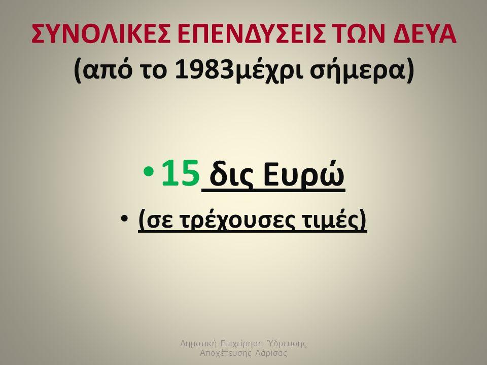 ΣΥΝΟΛΙΚΕΣ ΕΠΕΝΔΥΣΕΙΣ ΤΩΝ ΔΕΥΑ (από το 1983μέχρι σήμερα) 15 δις Ευρώ (σε τρέχουσες τιμές) Δημοτική Επιχείρηση Ύδρευσης Αποχέτευσης Λάρισας
