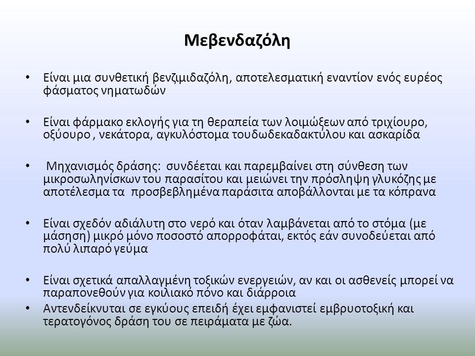 Μεβενδαζόλη Είναι μια συνθετική βενζιμιδαζόλη, αποτελεσματική εναντίον ενός ευρέος φάσματος νηματωδών Είναι φάρμακο εκλογής για τη θεραπεία των λοιμώξεων από τριχίουρο, οξύουρο, νεκάτορα, αγκυλόστομα τουδωδεκαδακτύλου και ασκαρίδα Μηχανισμός δράσης: συνδέεται και παρεμβαίνει στη σύνθεση των μικροσωληνίσκων του παρασίτου και μειώνει την πρόσληψη γλυκόζης με αποτέλεσμα τα προσβεβλημένα παράσιτα αποβάλλονται με τα κόπρανα Είναι σχεδόν αδιάλυτη στο νερό και όταν λαμβάνεται από το στόμα (με μάσηση) μικρό μόνο ποσοστό απορροφάται, εκτός εάν συνοδεύεται από πολύ λιπαρό γεύμα Είναι σχετικά απαλλαγμένη τοξικών ενεργειών, αν και οι ασθενείς μπορεί να παραπονεθούν για κοιλιακό πόνο και διάρροια Αντενδείκνυται σε εγκύους επειδή έχει εμφανιστεί εμβρυοτοξική και τερατογόνος δράση του σε πειράματα με ζώα.