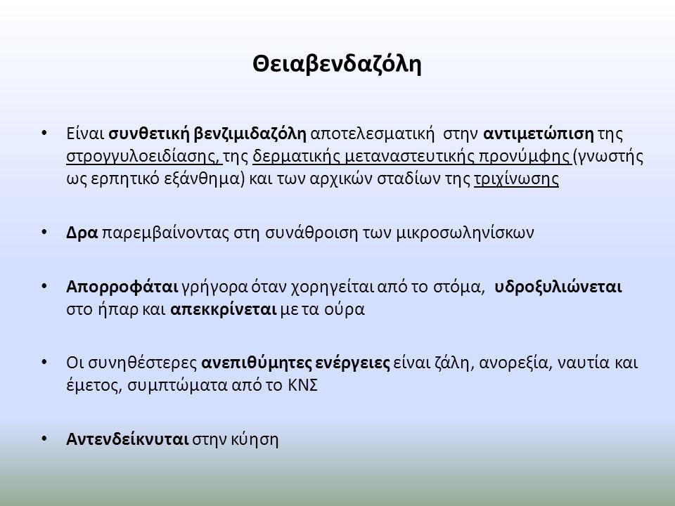 Θειαβενδαζόλη Είναι συνθετική βενζιμιδαζόλη αποτελεσματική στην αντιμετώπιση της στρογγυλοειδίασης, της δερματικής μεταναστευτικής προνύμφης (γνωστής ως ερπητικό εξάνθημα) και των αρχικών σταδίων της τριχίνωσης Δρα παρεμβαίνοντας στη συνάθροιση των μικροσωληνίσκων Απορροφάται γρήγορα όταν χορηγείται από το στόμα, υδροξυλιώνεται στο ήπαρ και απεκκρίνεται με τα ούρα Οι συνηθέστερες ανεπιθύμητες ενέργειες είναι ζάλη, ανορεξία, ναυτία και έμετος, συμπτώματα από το ΚΝΣ Αντενδείκνυται στην κύηση
