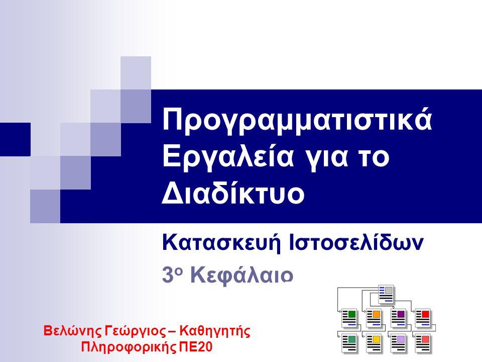 Προγραμματιστικά Εργαλεία για το Διαδίκτυο Κατασκευή Ιστοσελίδων 3 ο Κεφάλαιο Βελώνης Γεώργιος – Καθηγητής Πληροφορικής ΠΕ20