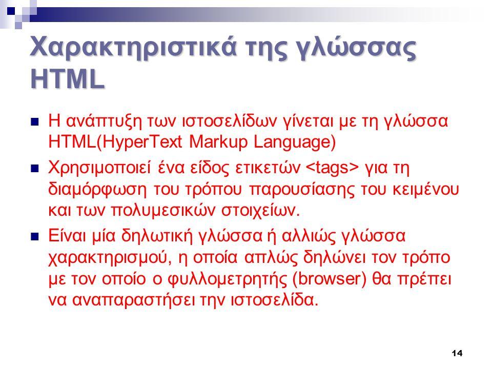 14 Χαρακτηριστικά της γλώσσας HTML Η ανάπτυξη των ιστοσελίδων γίνεται με τη γλώσσα HTML(HyperText Markup Language) Χρησιμοποιεί ένα είδος ετικετών για τη διαμόρφωση του τρόπου παρουσίασης του κειμένου και των πολυμεσικών στοιχείων.
