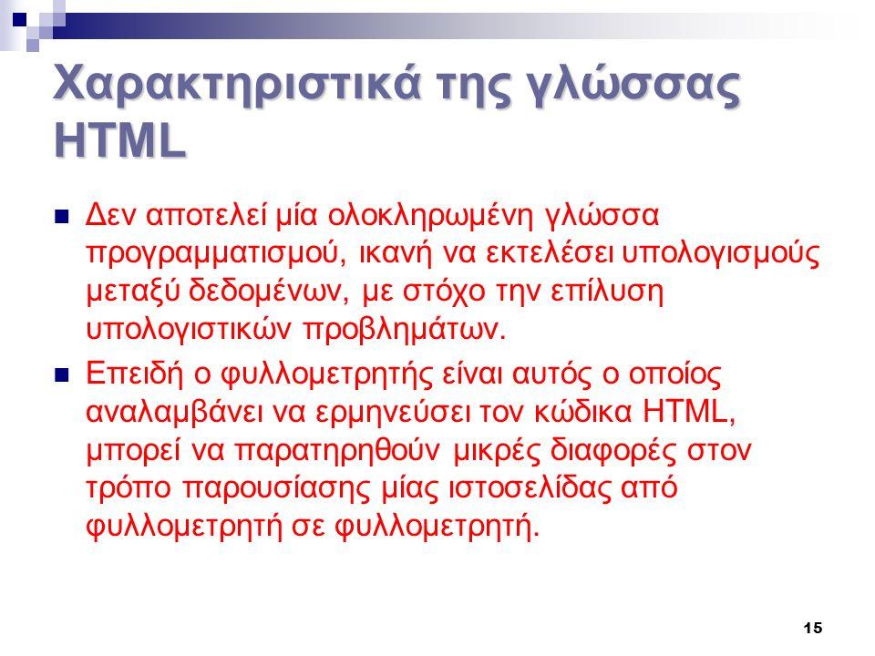 15 Χαρακτηριστικά της γλώσσας HTML Δεν αποτελεί μία ολοκληρωμένη γλώσσα προγραμματισμού, ικανή να εκτελέσει υπολογισμούς μεταξύ δεδομένων, με στόχο την επίλυση υπολογιστικών προβλημάτων.