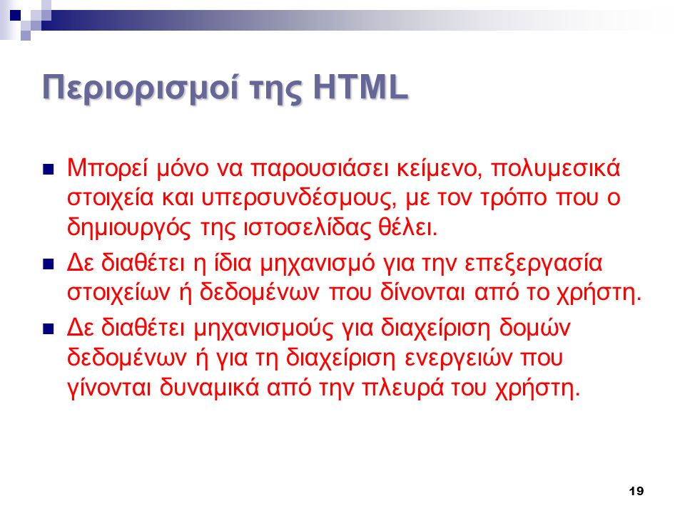 19 Περιορισμοί της HTML Μπορεί μόνο να παρουσιάσει κείμενο, πολυμεσικά στοιχεία και υπερσυνδέσμους, με τον τρόπο που ο δημιουργός της ιστοσελίδας θέλει.