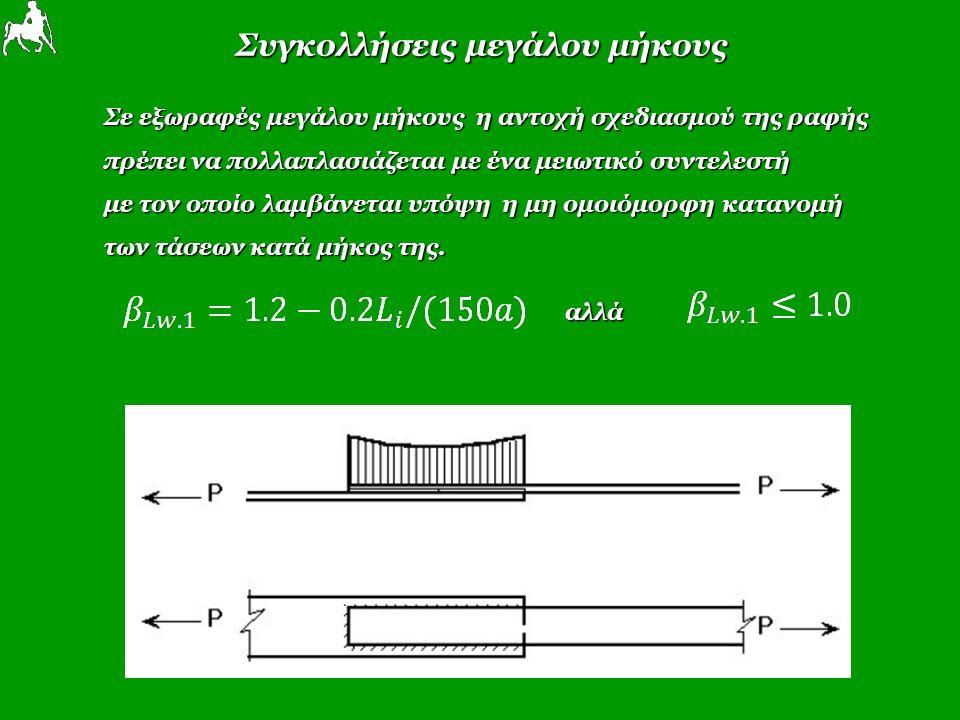 Συγκολλήσεις μεγάλου μήκους Σε εξωραφές μεγάλου μήκους η αντοχή σχεδιασμού της ραφής πρέπει να πολλαπλασιάζεται με ένα μειωτικό συντελεστή με τον οποίο λαμβάνεται υπόψη η μη ομοιόμορφη κατανομή των τάσεων κατά μήκος της.