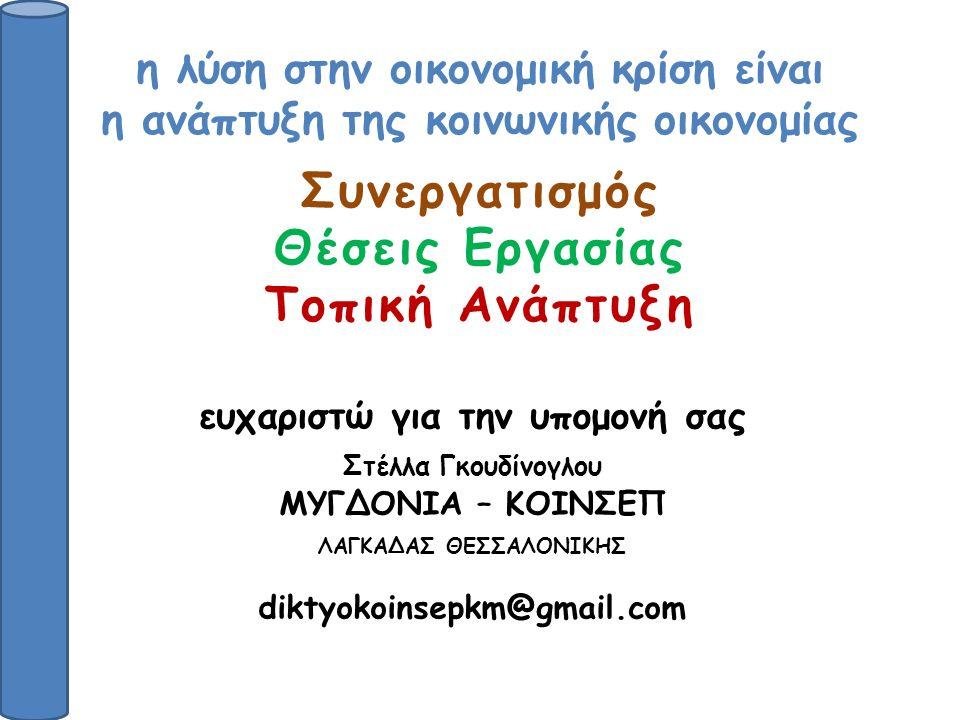 η λύση στην οικονομική κρίση είναι η ανάπτυξη της κοινωνικής οικονομίας Συνεργατισμός Θέσεις Εργασίας Τοπική Ανάπτυξη ευχαριστώ για την υπομονή σας Στέλλα Γκουδίνογλου ΜΥΓΔΟΝΙΑ – ΚΟΙΝΣΕΠ ΛΑΓΚΑΔΑΣ ΘΕΣΣΑΛΟΝΙΚΗΣ diktyokoinsepkm@gmail.com