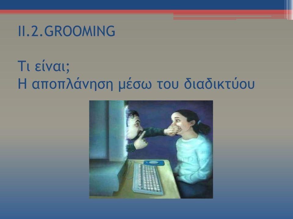 II.2.GROOMING Τι είναι; Η αποπλάνηση μέσω του διαδικτύου