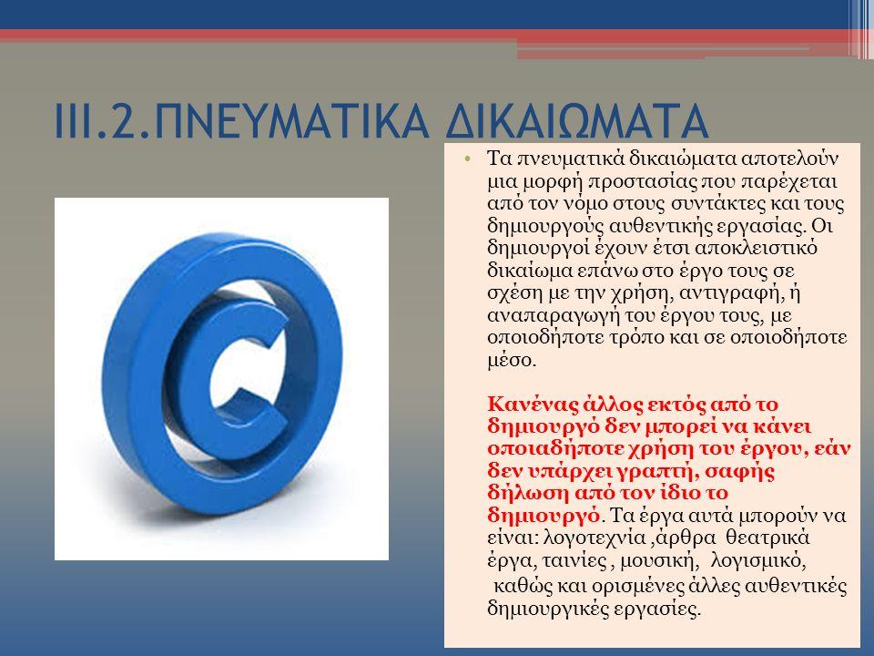 ΙΙΙ.2.ΠΝΕΥΜΑΤΙΚΑ ΔΙΚΑΙΩΜΑΤΑ Τα πνευματικά δικαιώματα αποτελούν μια μορφή προστασίας που παρέχεται από τον νόμο στους συντάκτες και τους δημιουργούς αυθεντικής εργασίας.