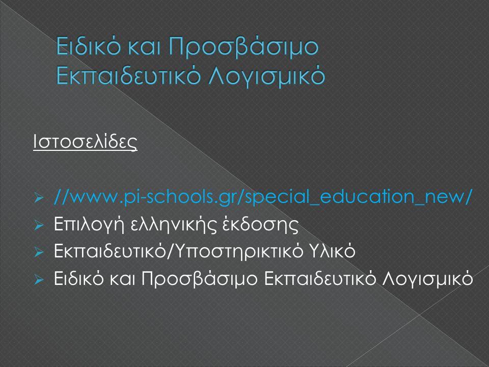Ιστοσελίδες  //www.pi-schools.gr/special_education_new/  Επιλογή ελληνικής έκδοσης  Εκπαιδευτικό/Υποστηρικτικό Υλικό  Ειδικό και Προσβάσιμο Εκπαιδευτικό Λογισμικό