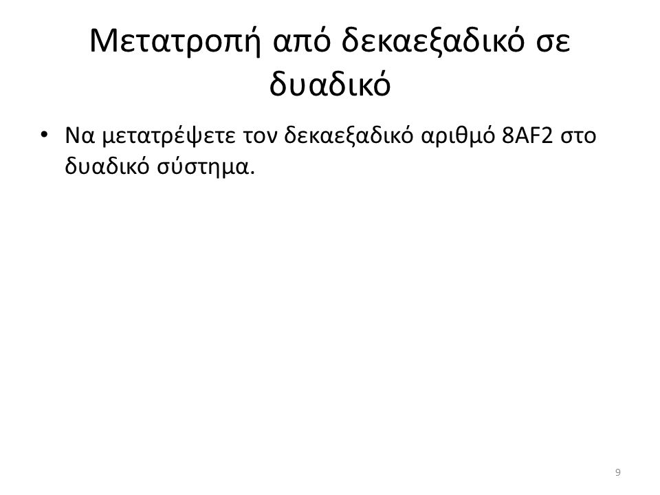 Μετατροπή από δεκαεξαδικό σε δυαδικό Να μετατρέψετε τον δεκαεξαδικό αριθμό 8AF2 στο δυαδικό σύστημα.