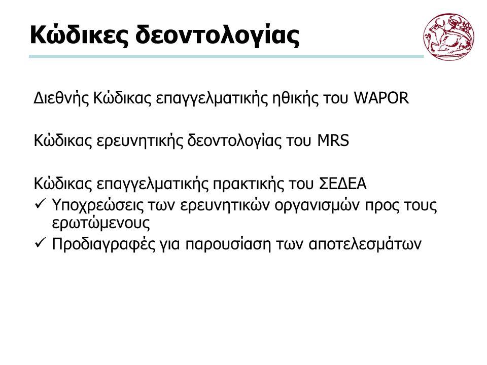 Κώδικες δεοντολογίας Διεθνής Κώδικας επαγγελματικής ηθικής του WAPOR Κώδικας ερευνητικής δεοντολογίας του MRS Κώδικας επαγγελματικής πρακτικής του ΣΕΔΕΑ Υποχρεώσεις των ερευνητικών οργανισμών προς τους ερωτώμενους Προδιαγραφές για παρουσίαση των αποτελεσμάτων